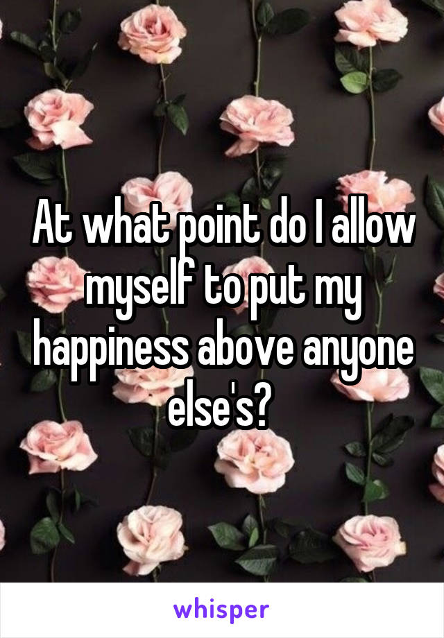 At what point do I allow myself to put my happiness above anyone else's?