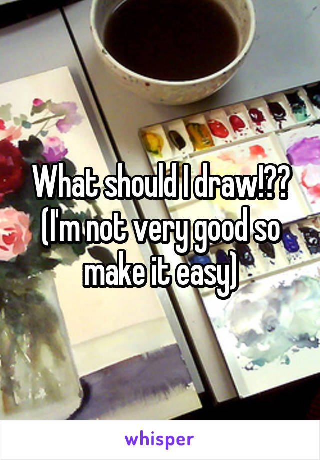 What should I draw!?? (I'm not very good so make it easy)