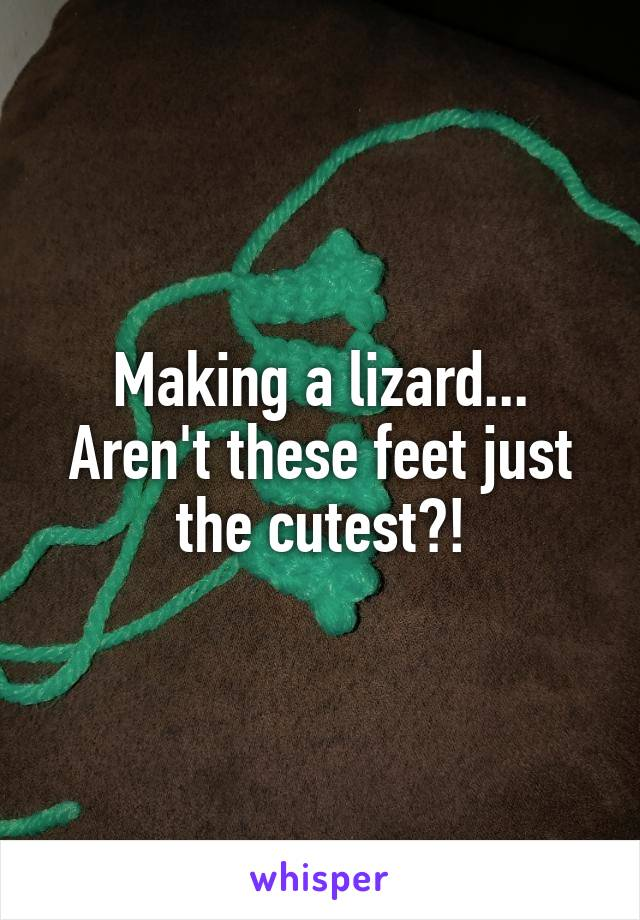 Making a lizard... Aren't these feet just the cutest?!