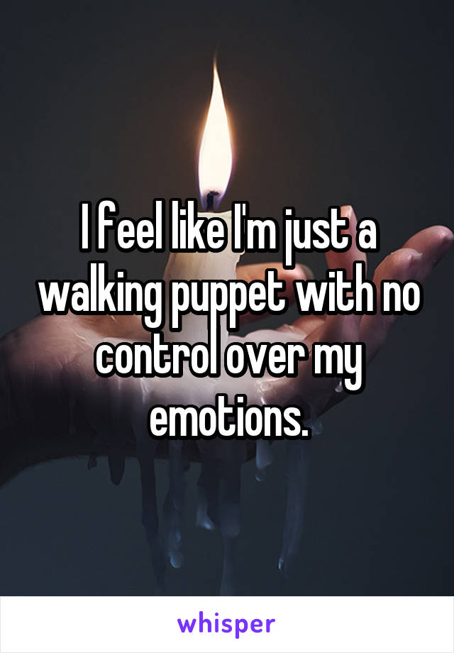 I feel like I'm just a walking puppet with no control over my emotions.