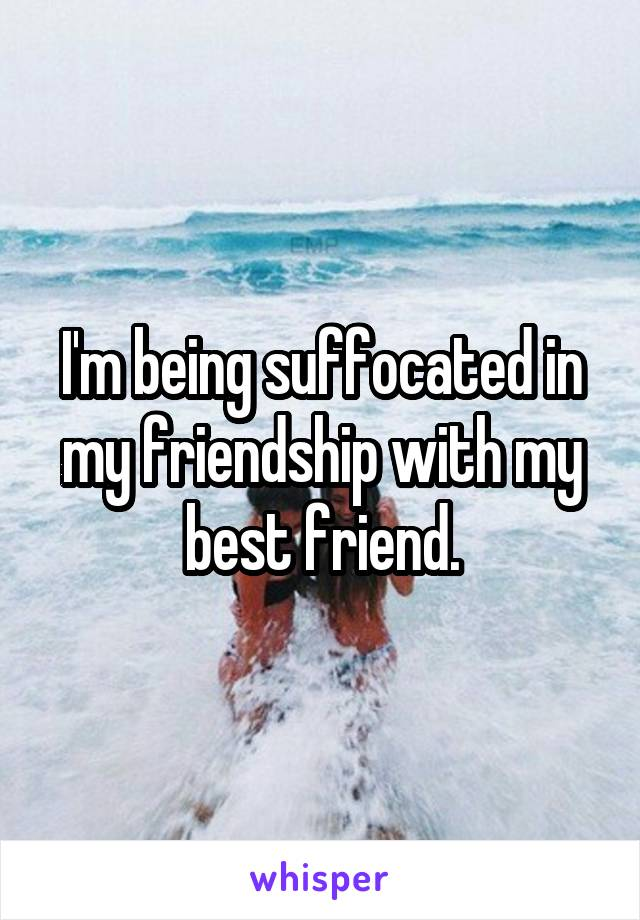I'm being suffocated in my friendship with my best friend.