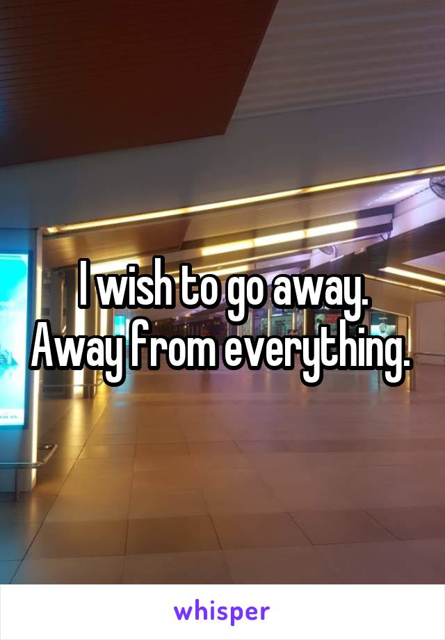 I wish to go away. Away from everything.