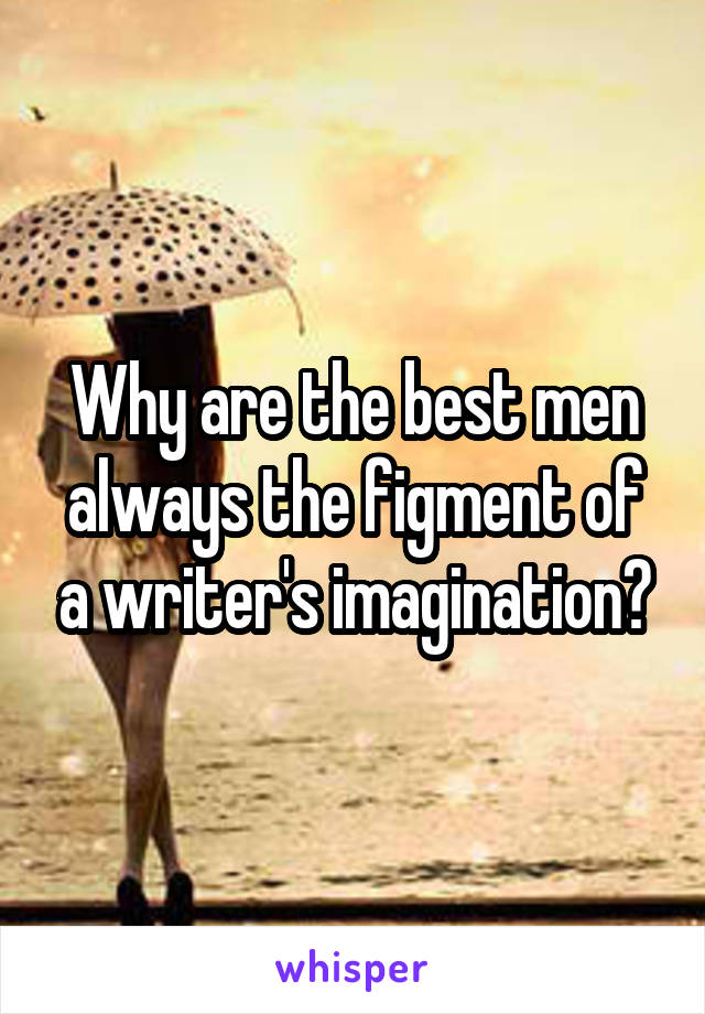 Why are the best men always the figment of a writer's imagination?