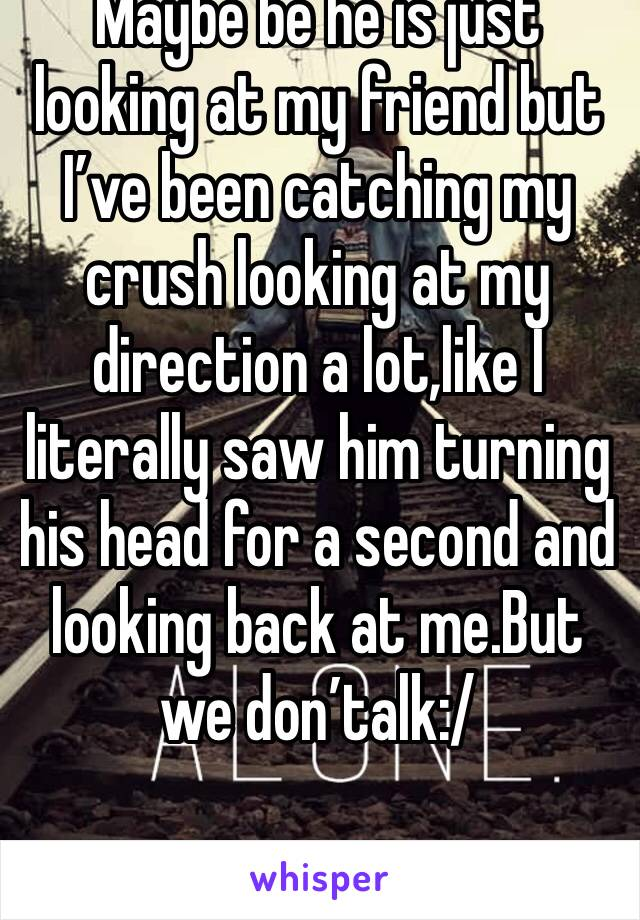 Maybe be he is just looking at my friend but I've been catching my crush looking at my direction a lot,like I literally saw him turning his head for a second and looking back at me.But we don'talk:/