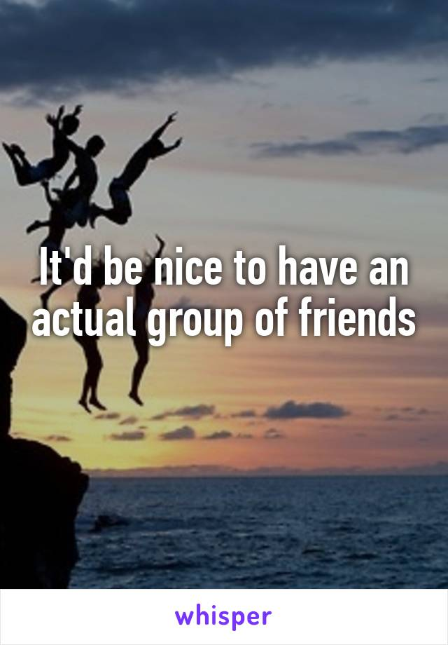 It'd be nice to have an actual group of friends