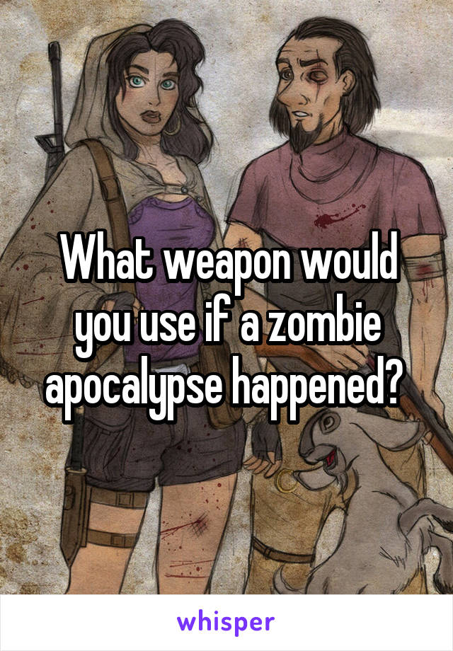 What weapon would you use if a zombie apocalypse happened?