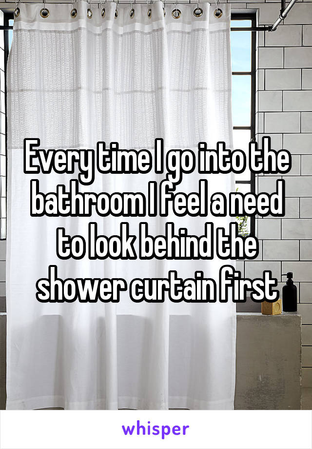 Every time I go into the bathroom I feel a need to look behind the shower curtain first