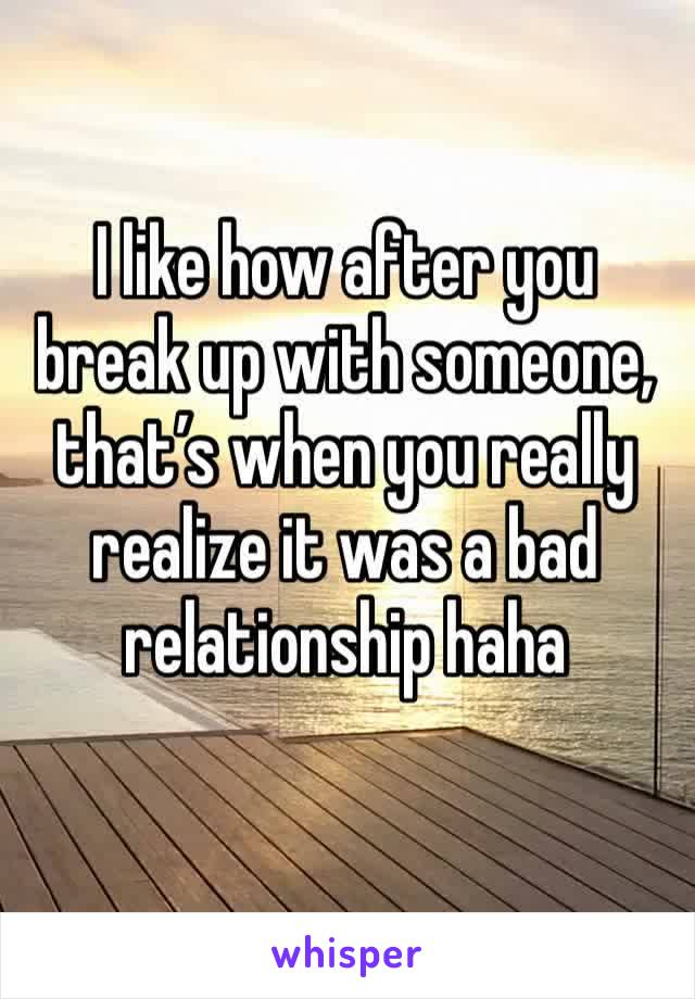 I like how after you break up with someone, that's when you really realize it was a bad relationship haha