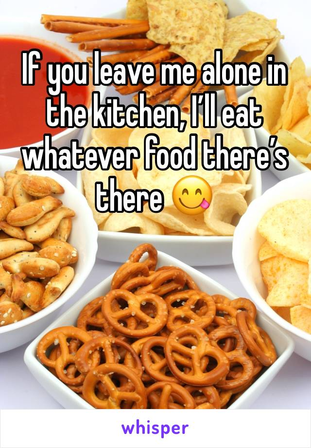 If you leave me alone in the kitchen, I'll eat whatever food there's there 😋