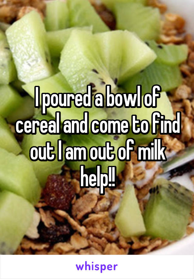 I poured a bowl of cereal and come to find out I am out of milk help!!