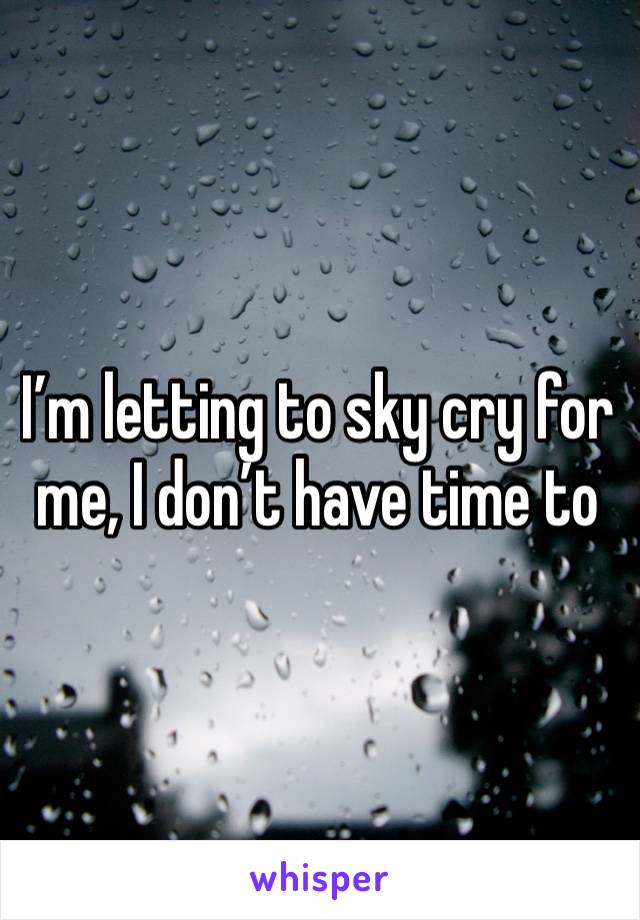 I'm letting to sky cry for me, I don't have time to