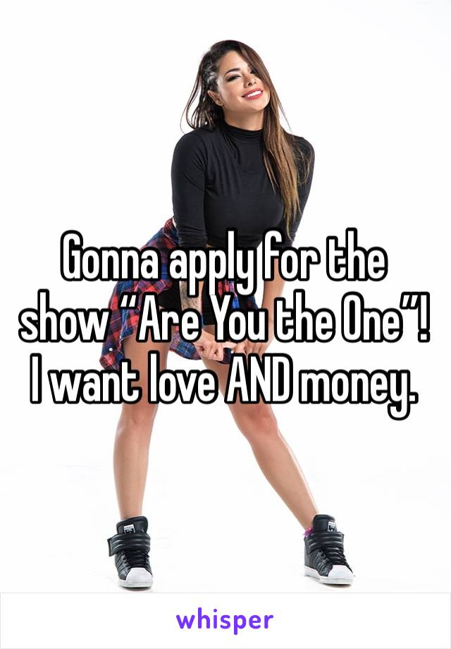 "Gonna apply for the show ""Are You the One""! I want love AND money."