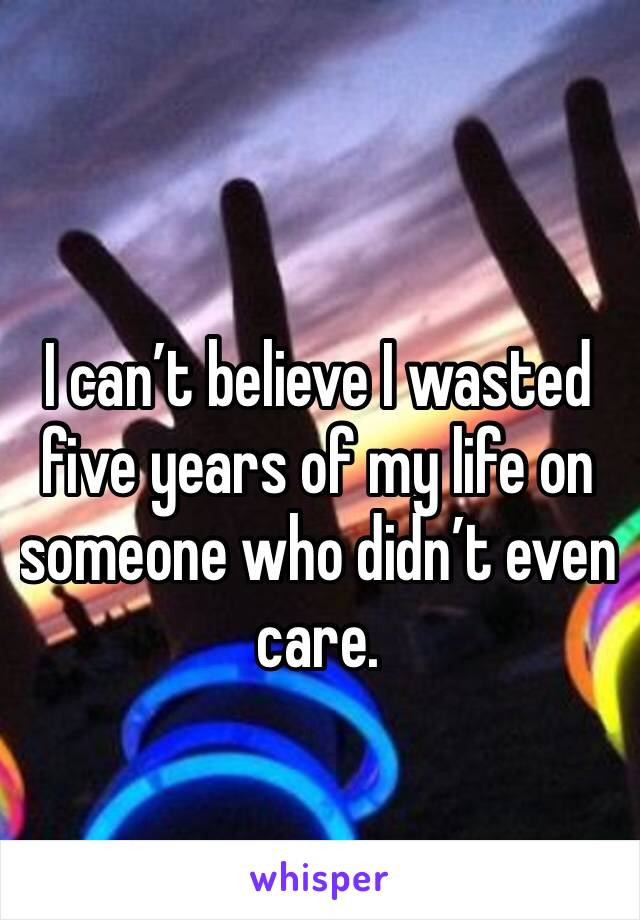 I can't believe I wasted five years of my life on someone who didn't even care.