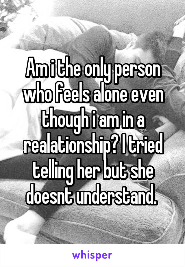 Am i the only person who feels alone even though i am in a realationship? I tried telling her but she doesnt understand.