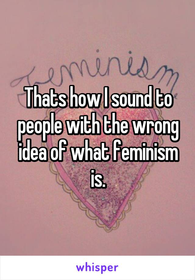 Thats how I sound to people with the wrong idea of what feminism is.