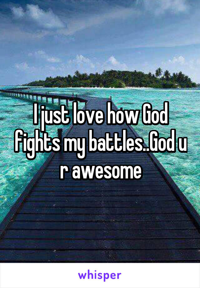 I just love how God fights my battles..God u r awesome