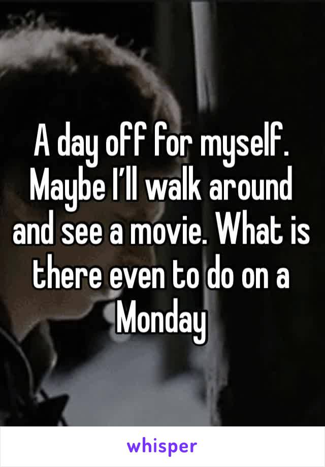 A day off for myself. Maybe I'll walk around and see a movie. What is there even to do on a Monday