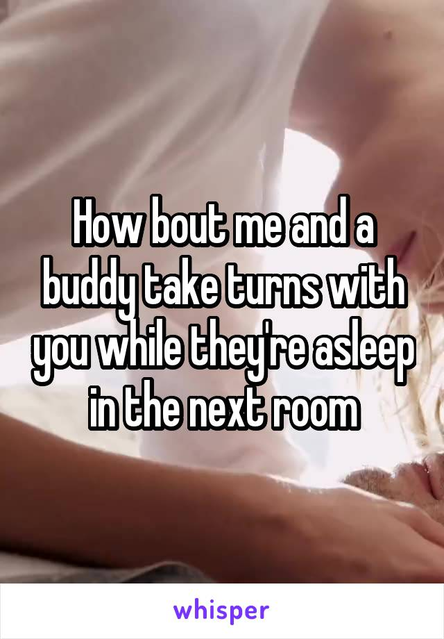 How bout me and a buddy take turns with you while they're asleep in the next room