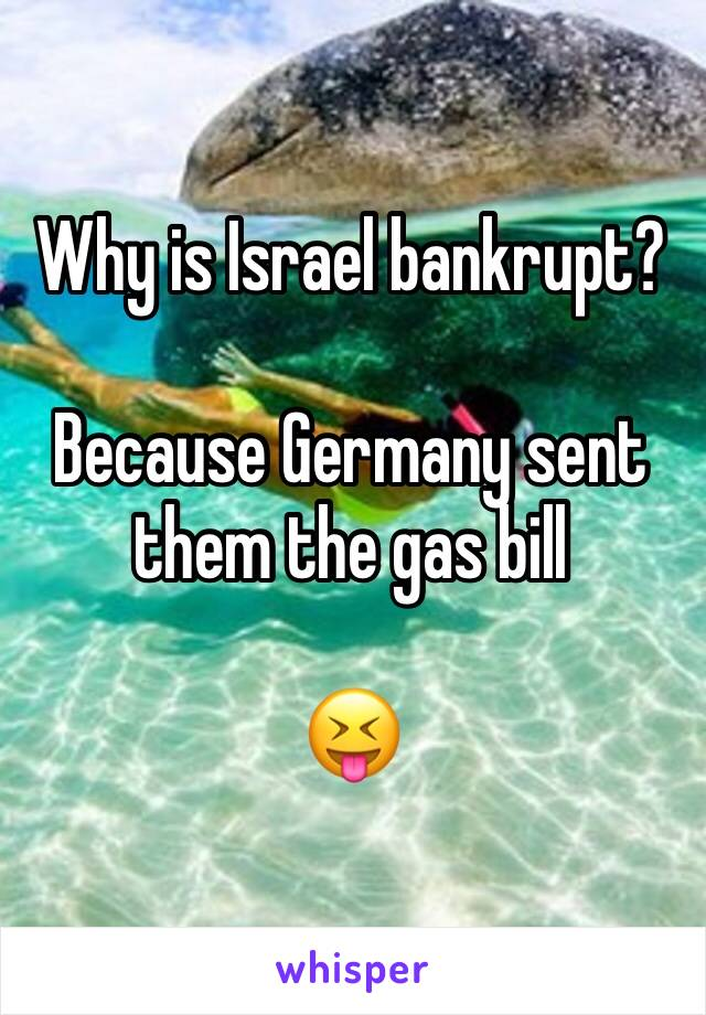 Why is Israel bankrupt?  Because Germany sent them the gas bill  😝