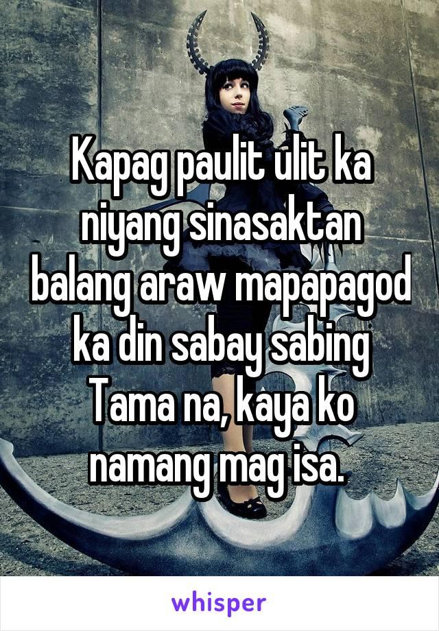Kapag paulit ulit ka niyang sinasaktan balang araw mapapagod ka din sabay sabing Tama na, kaya ko namang mag isa.