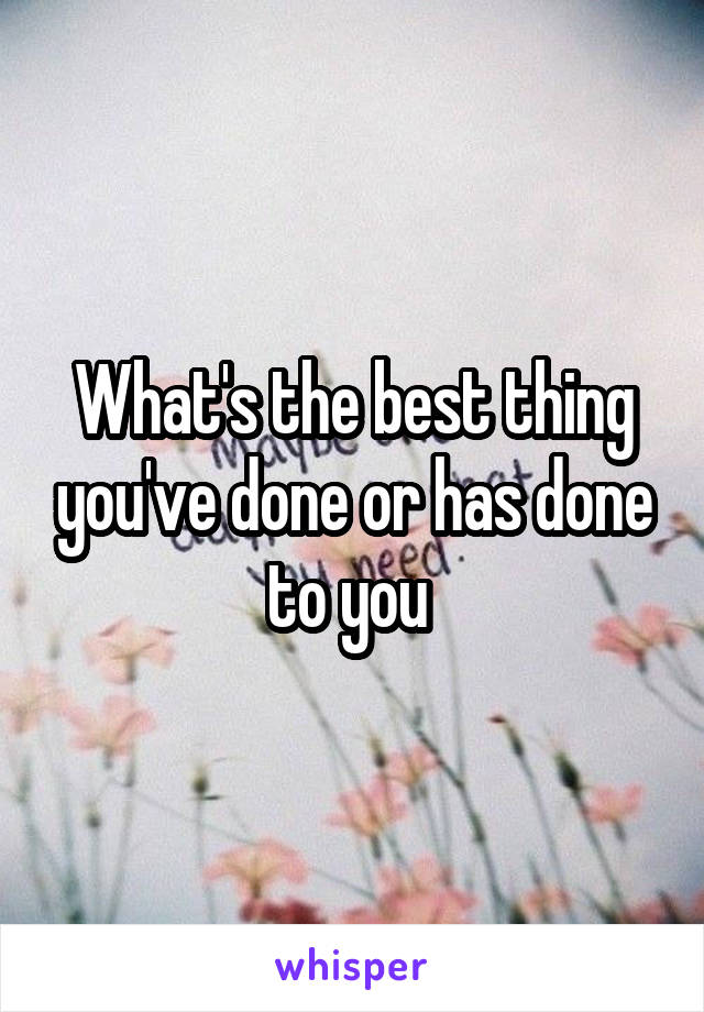 What's the best thing you've done or has done to you