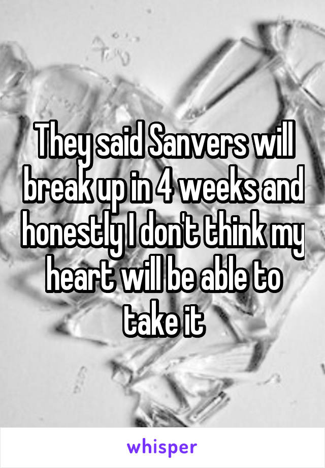 They said Sanvers will break up in 4 weeks and honestly I don't think my heart will be able to take it