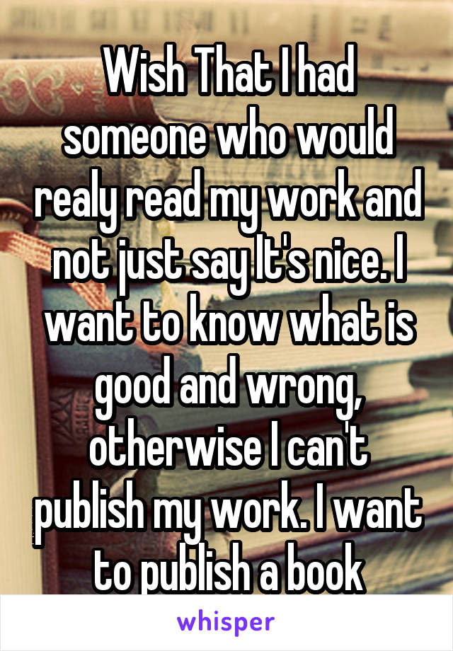 Wish That I had someone who would realy read my work and not just say It's nice. I want to know what is good and wrong, otherwise I can't publish my work. I want to publish a book