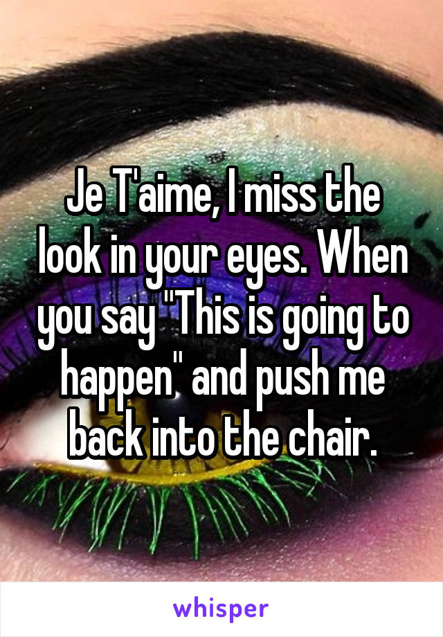 "Je T'aime, I miss the look in your eyes. When you say ""This is going to happen"" and push me back into the chair."