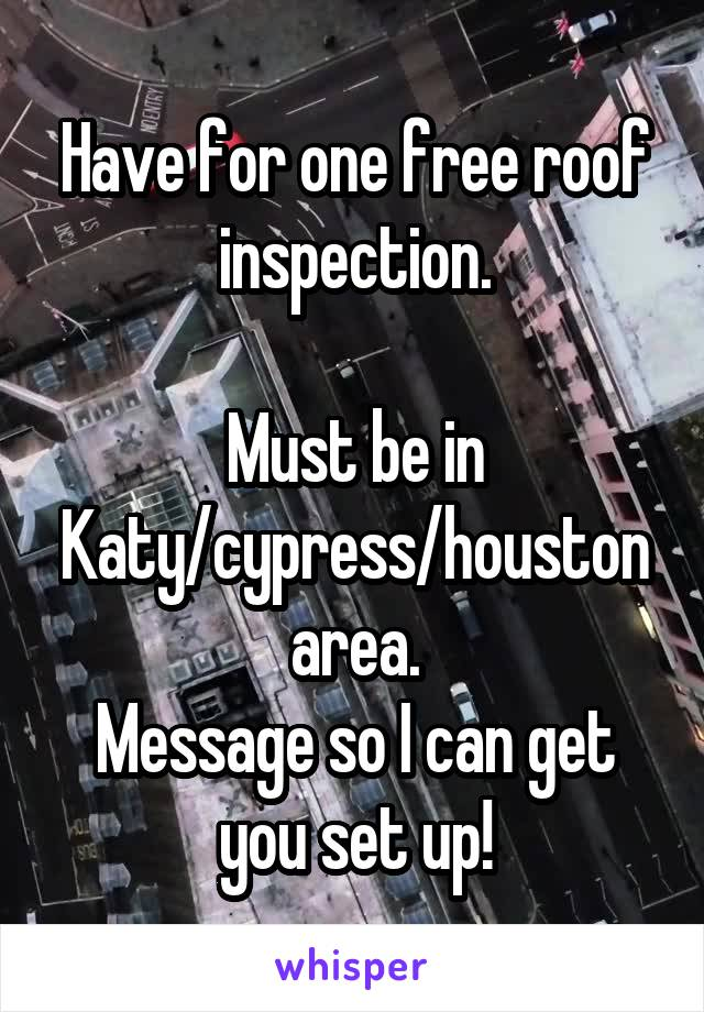 Have for one free roof inspection.  Must be in Katy/cypress/houston area. Message so I can get you set up!