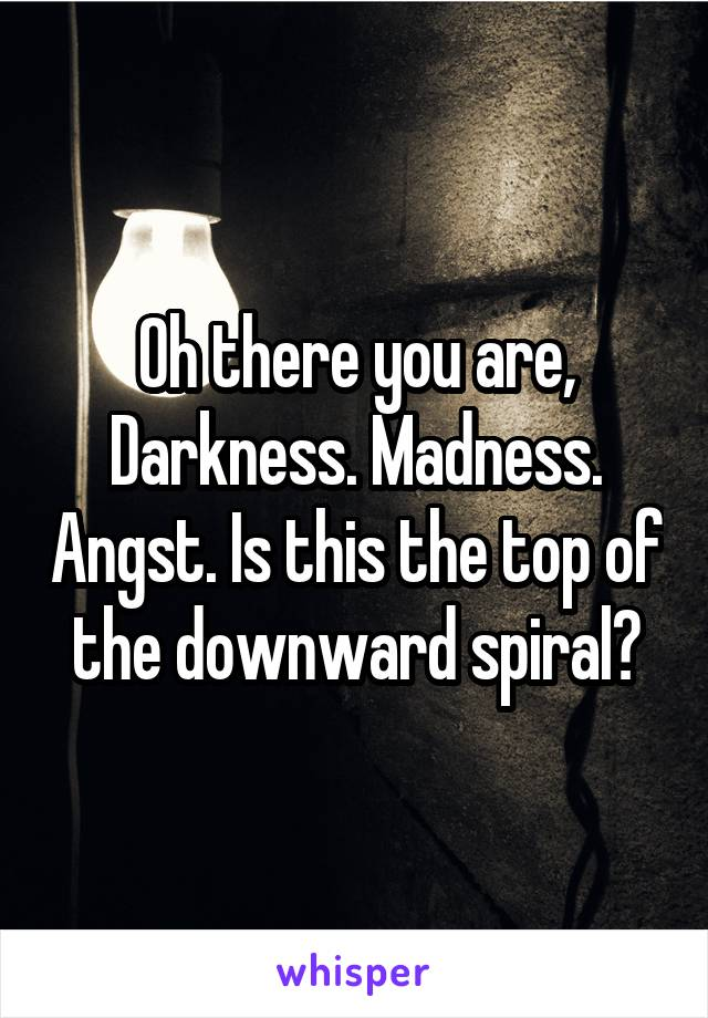 Oh there you are, Darkness. Madness. Angst. Is this the top of the downward spiral?