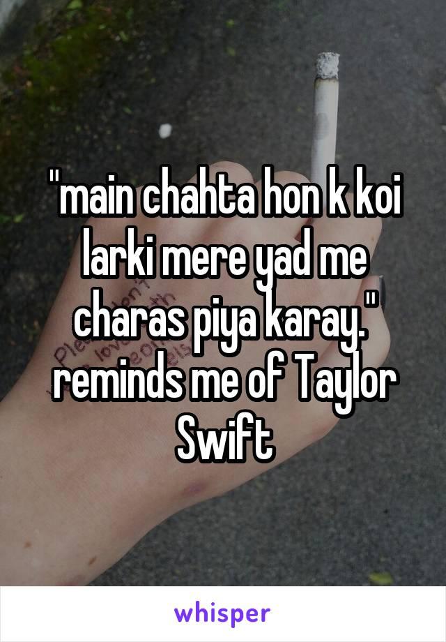 """main chahta hon k koi larki mere yad me charas piya karay."" reminds me of Taylor Swift"