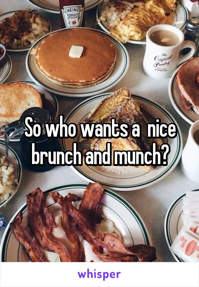So who wants a  nice brunch and munch?