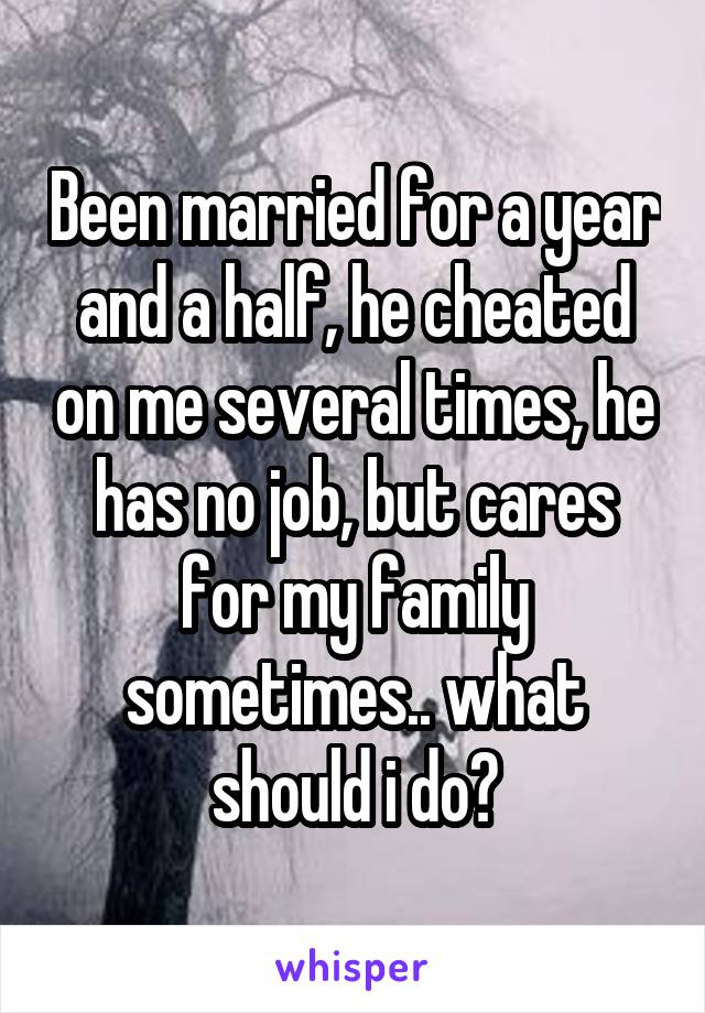Been married for a year and a half, he cheated on me several times, he has no job, but cares for my family sometimes.. what should i do?