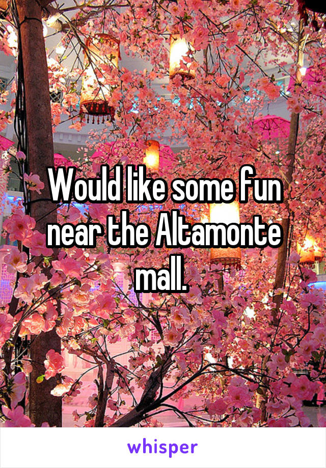 Would like some fun near the Altamonte mall.