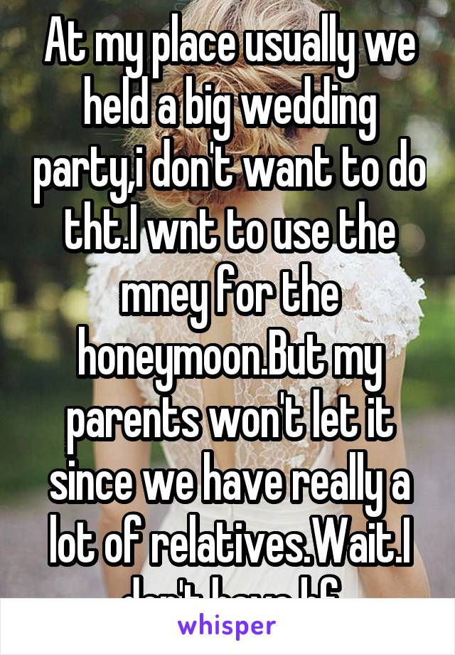 At my place usually we held a big wedding party,i don't want to do tht.I wnt to use the mney for the honeymoon.But my parents won't let it since we have really a lot of relatives.Wait.I don't have bf