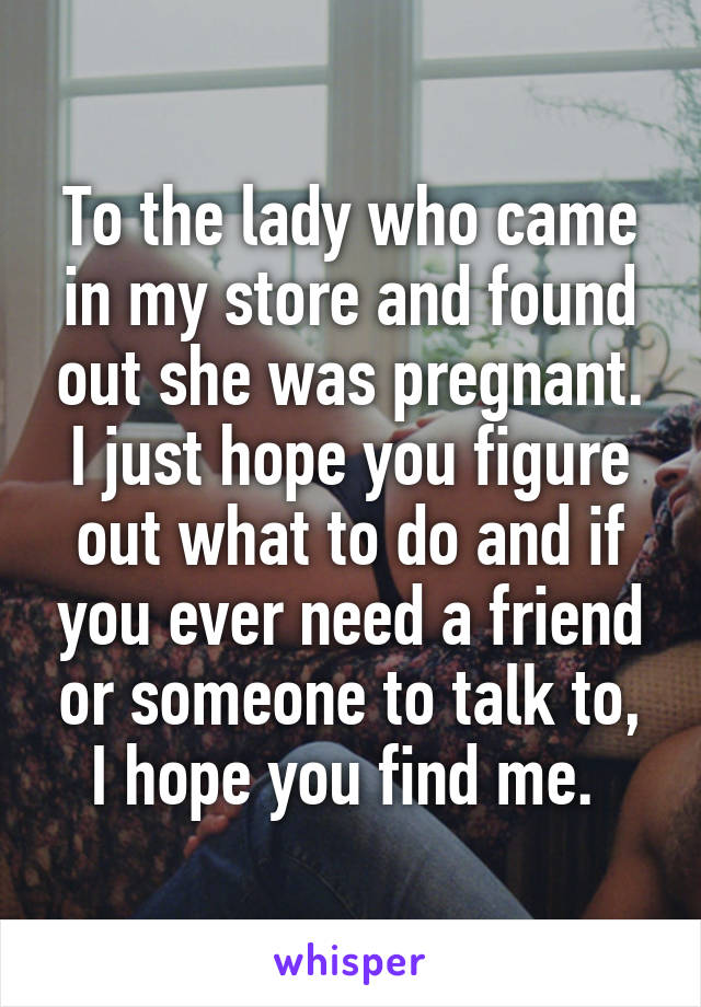 To the lady who came in my store and found out she was pregnant. I just hope you figure out what to do and if you ever need a friend or someone to talk to, I hope you find me.