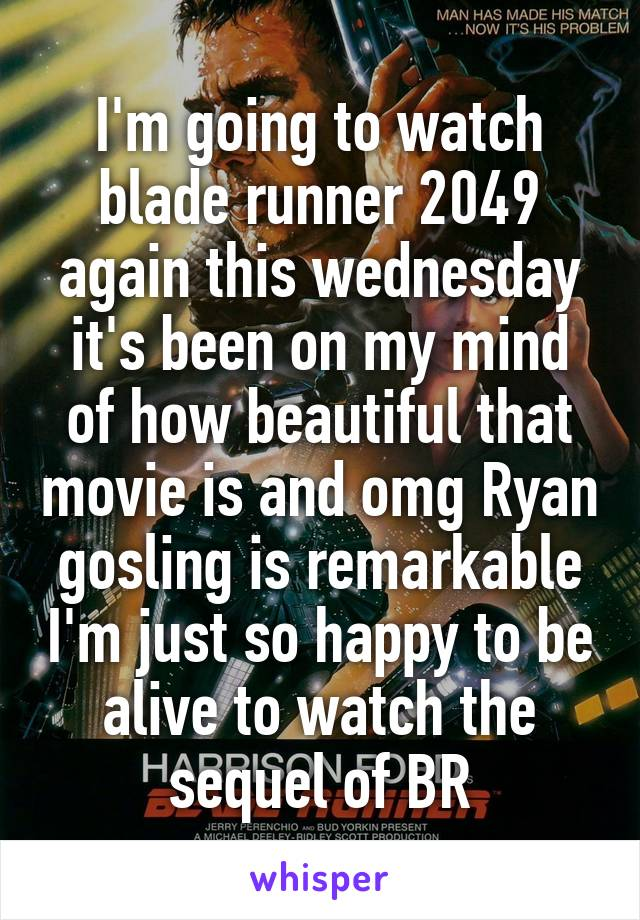 I'm going to watch blade runner 2049 again this wednesday it's been on my mind of how beautiful that movie is and omg Ryan gosling is remarkable I'm just so happy to be alive to watch the sequel of BR