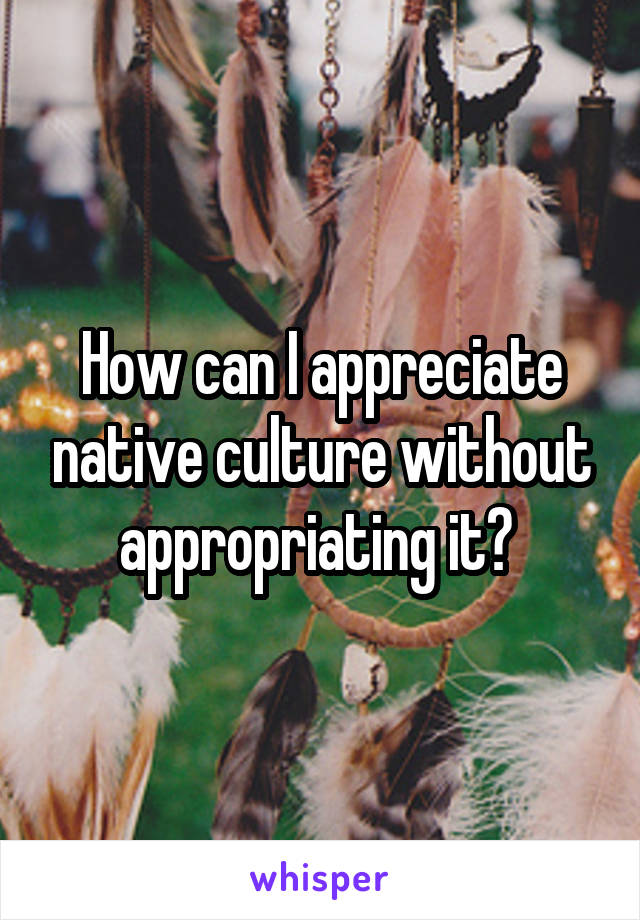 How can I appreciate native culture without appropriating it?