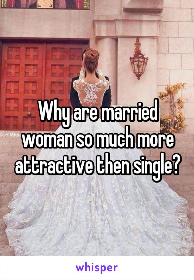 Why are married woman so much more attractive then single?