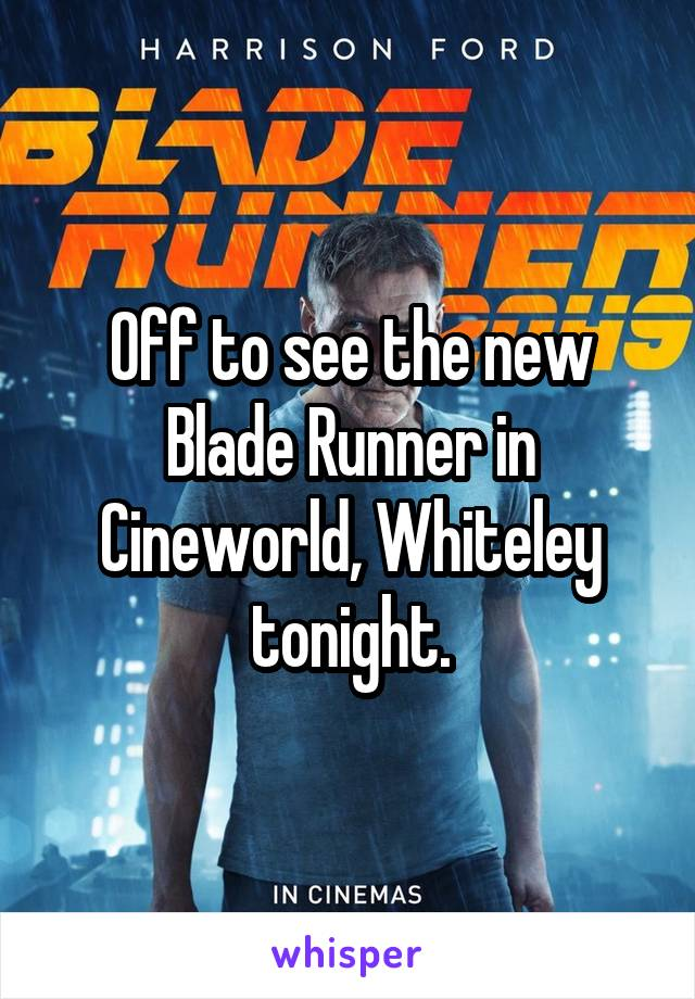 Off to see the new Blade Runner in Cineworld, Whiteley tonight.