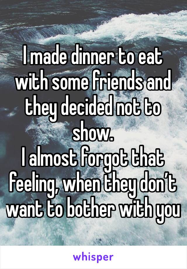 I made dinner to eat with some friends and they decided not to show. I almost forgot that feeling, when they don't want to bother with you