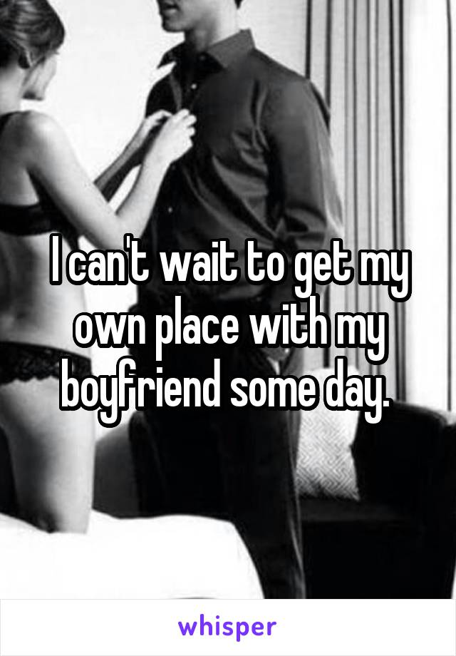 I can't wait to get my own place with my boyfriend some day.