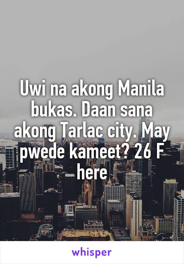 Uwi na akong Manila bukas. Daan sana akong Tarlac city. May pwede kameet? 26 F here