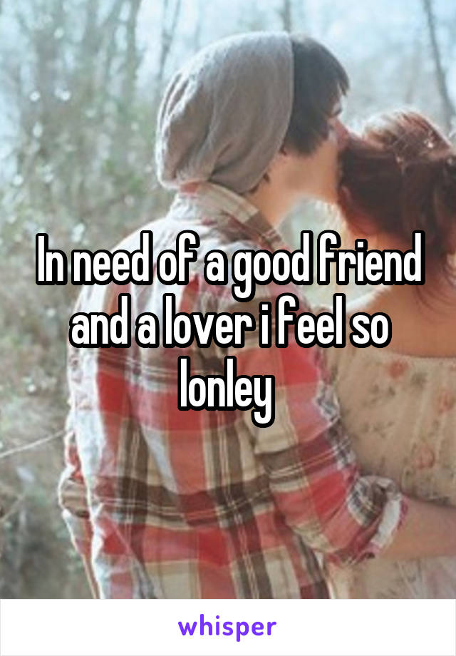In need of a good friend and a lover i feel so lonley