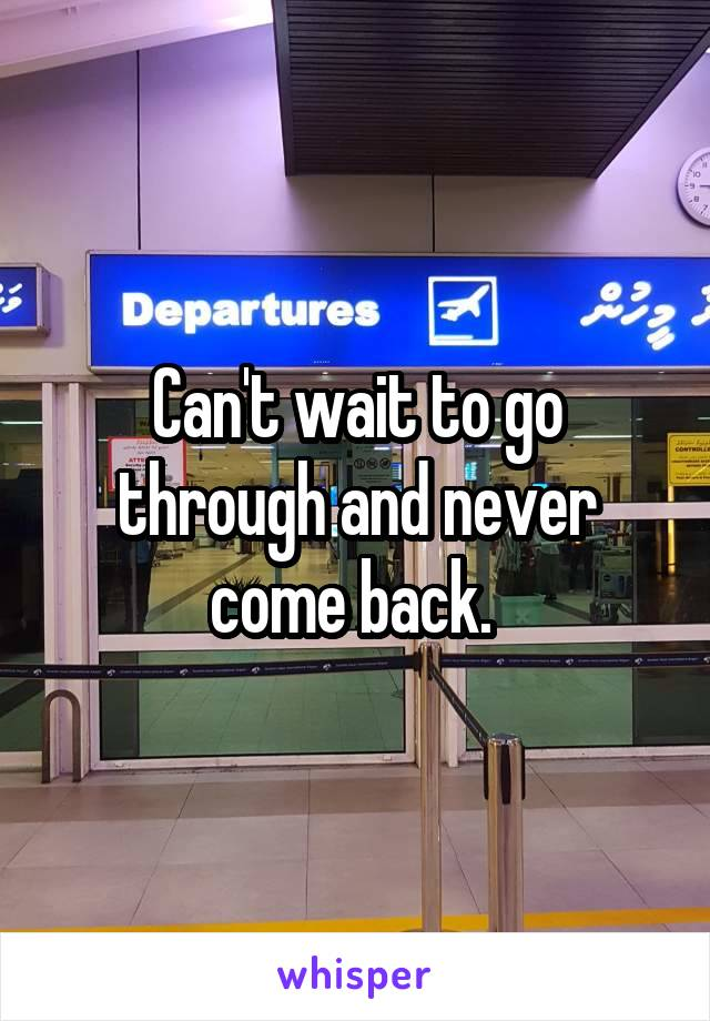 Can't wait to go through and never come back.