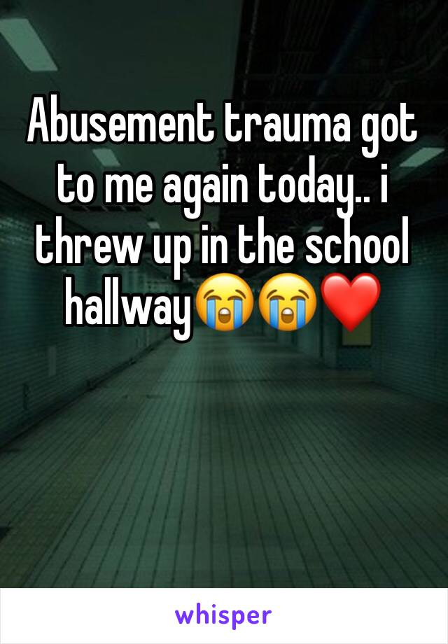 Abusement trauma got to me again today.. i threw up in the school hallway😭😭❤️