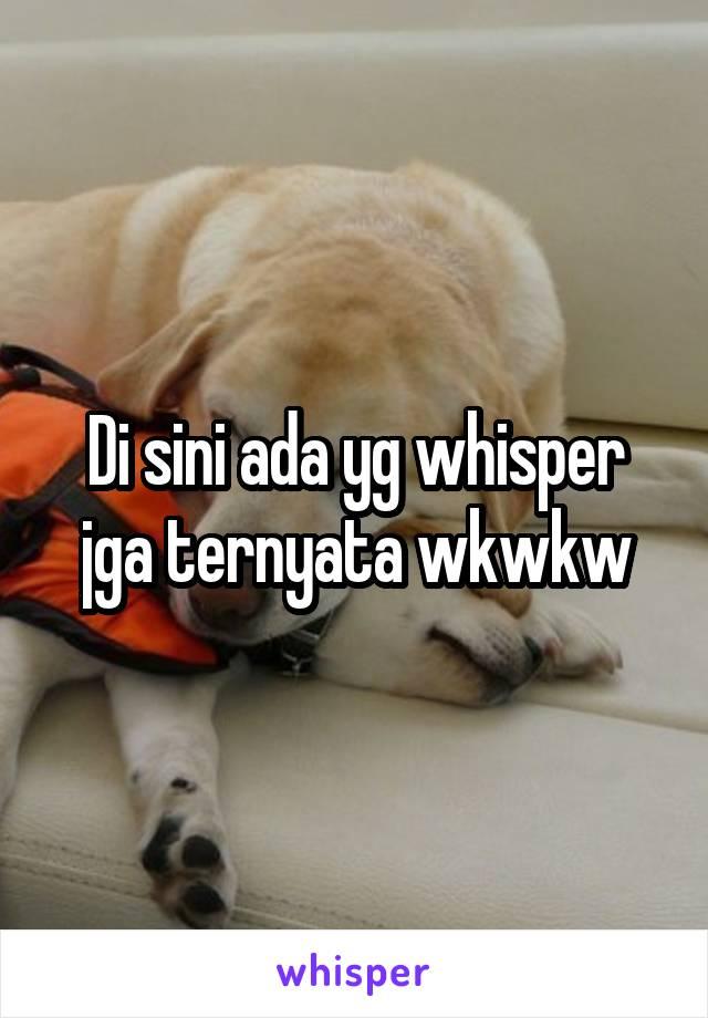 Di sini ada yg whisper jga ternyata wkwkw