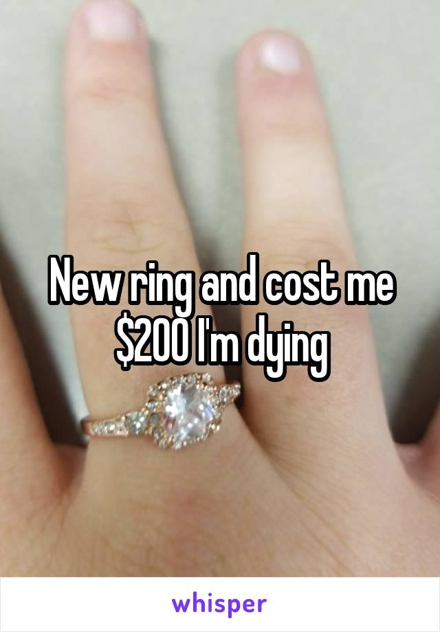 New ring and cost me $200 I'm dying