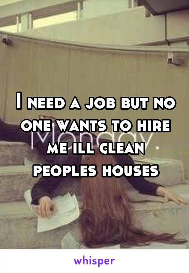 I need a job but no one wants to hire me ill clean peoples houses