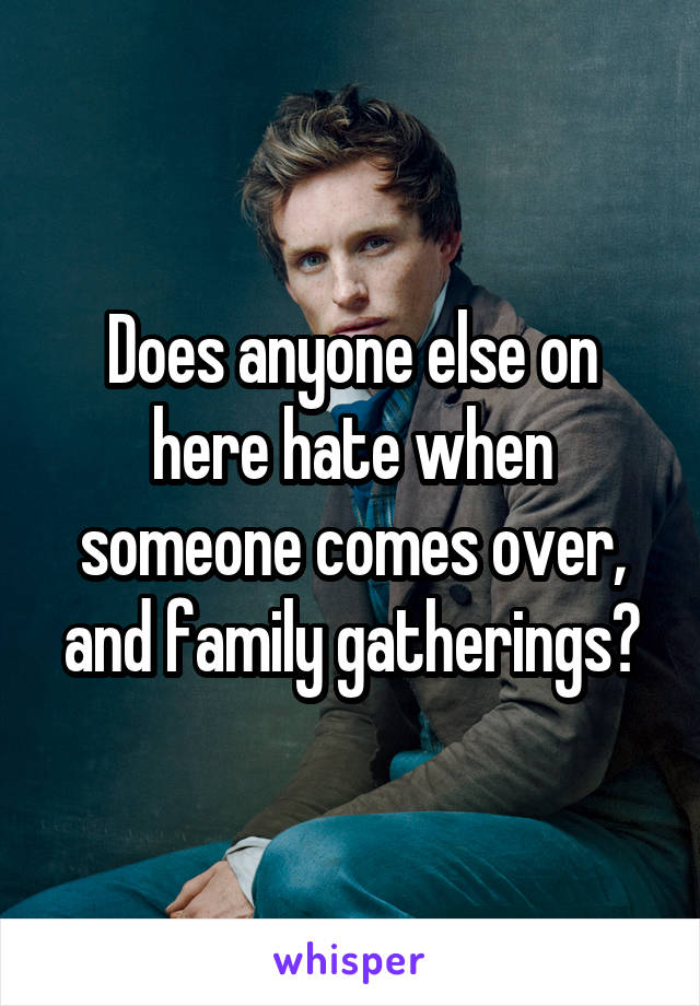 Does anyone else on here hate when someone comes over, and family gatherings?